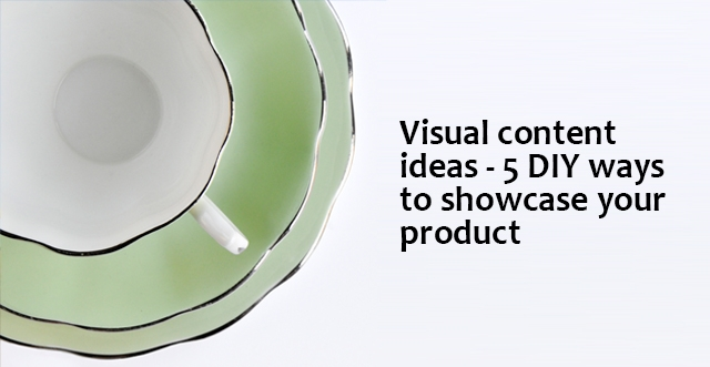 Visual content ideas – 5 DIY ways to showcase your product